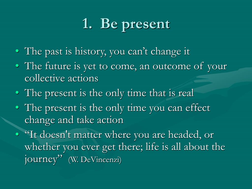1.  Be present