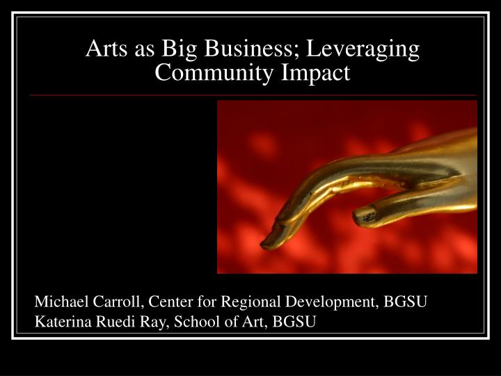Arts as big business leveraging community impact