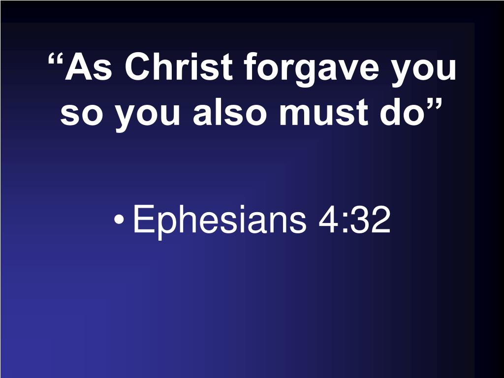 """As Christ forgave you so you also must do"""