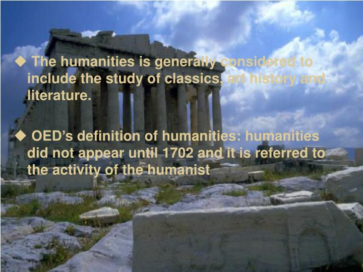 The humanities is generally considered to include the study of classics, art history and literature...