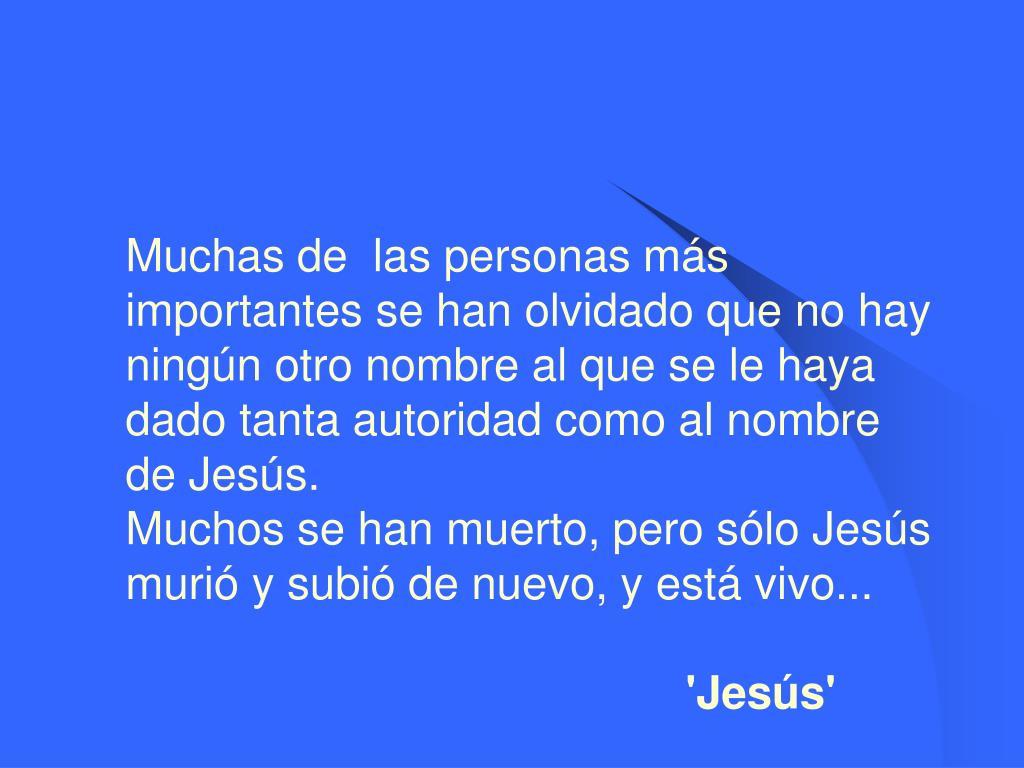 Muchas de las personas más importantes se han olvidado que no hay ningún otro nombre al que se le haya dado tanta autoridad como al nombre de Jesús.