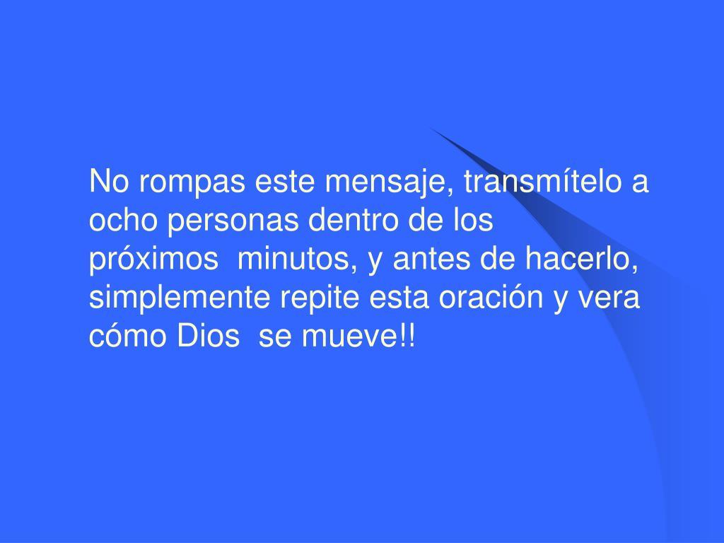No rompas este mensaje, transmítelo a ocho personas dentro de los próximos minutos, y antes de hacerlo, simplemente repite esta oración y vera cómo Dios se mueve!!