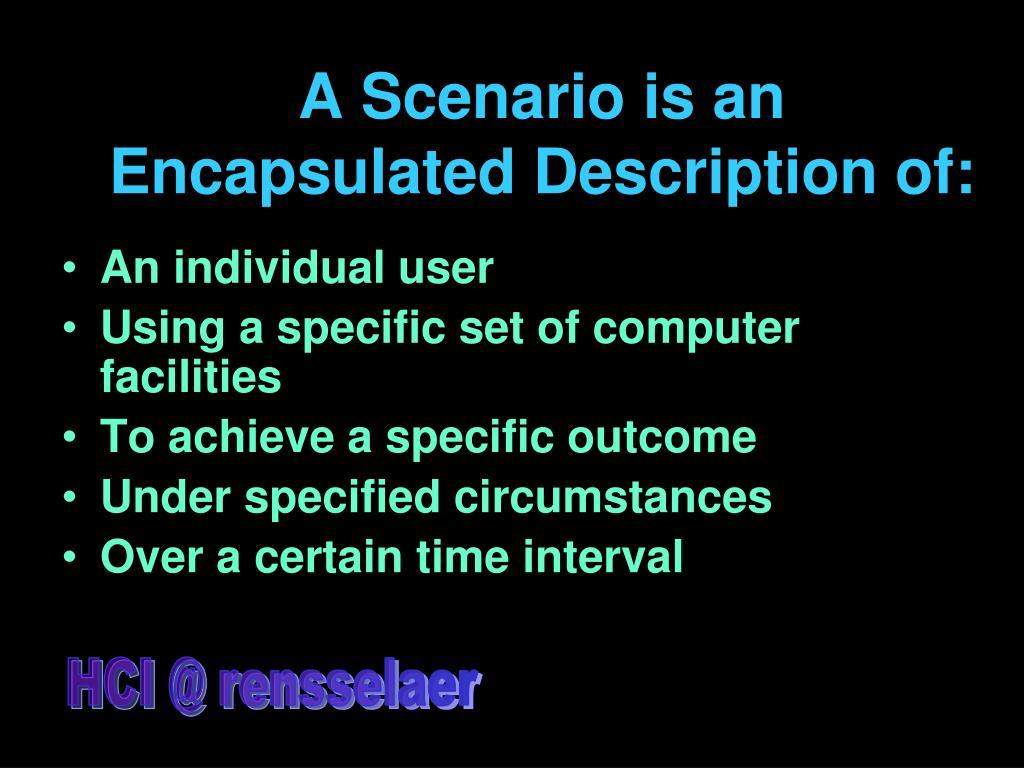 A Scenario is an Encapsulated Description of: