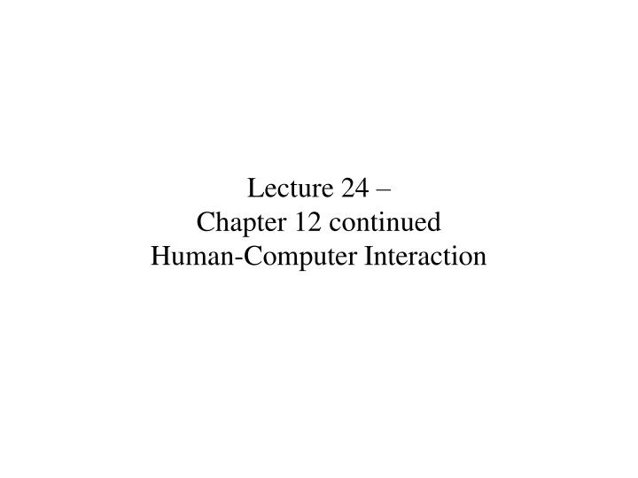 Lecture 24 chapter 12 continued human computer interaction