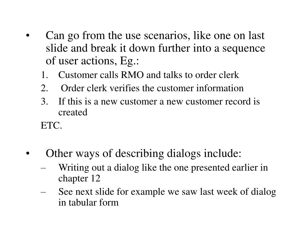 Can go from the use scenarios, like one on last slide and break it down further into a sequence of user actions, Eg.: