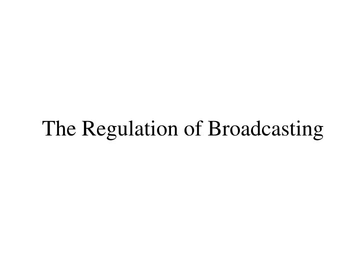 The regulation of broadcasting
