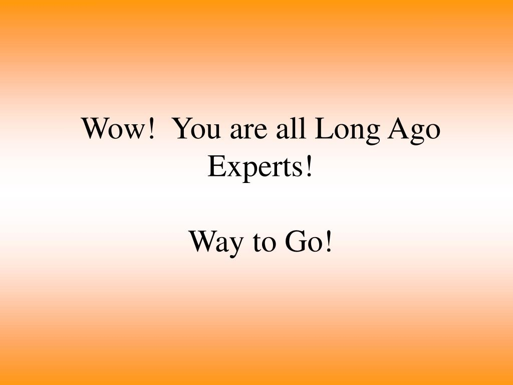 Wow!  You are all Long Ago Experts!