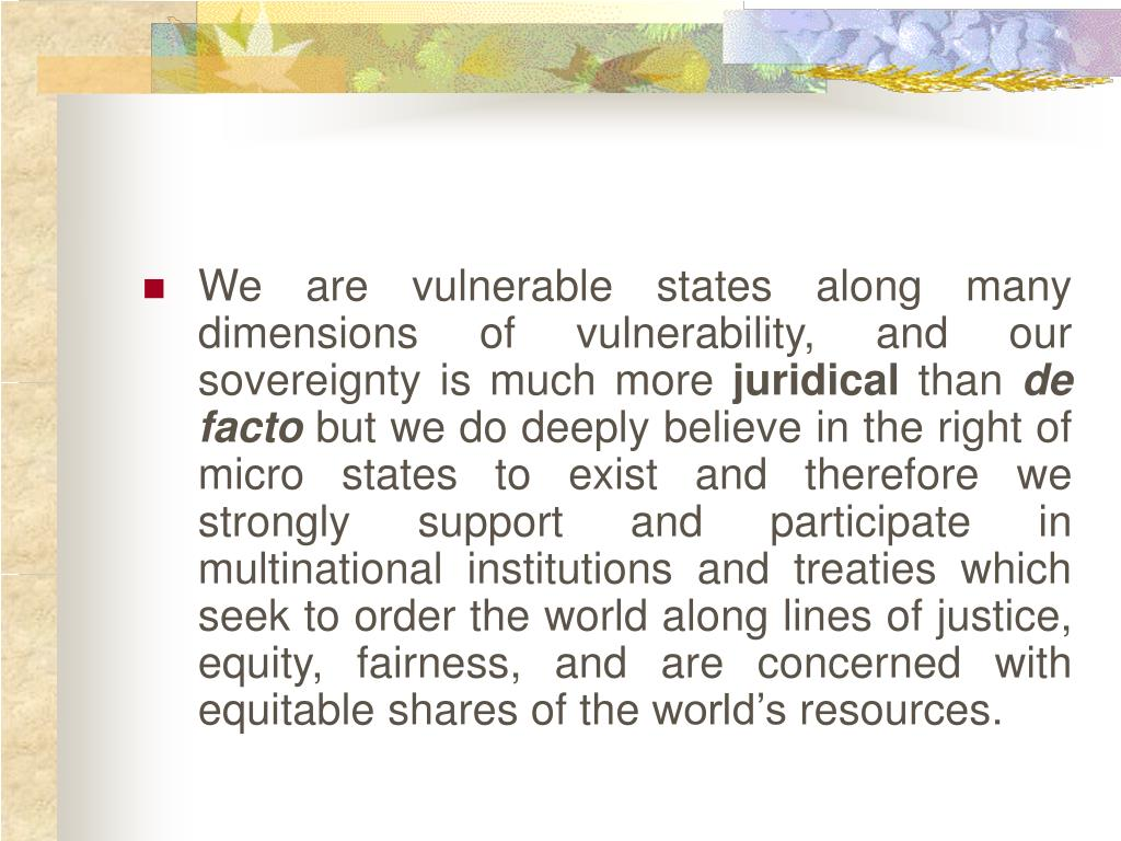We are vulnerable states along many dimensions of vulnerability, and our sovereignty is much more