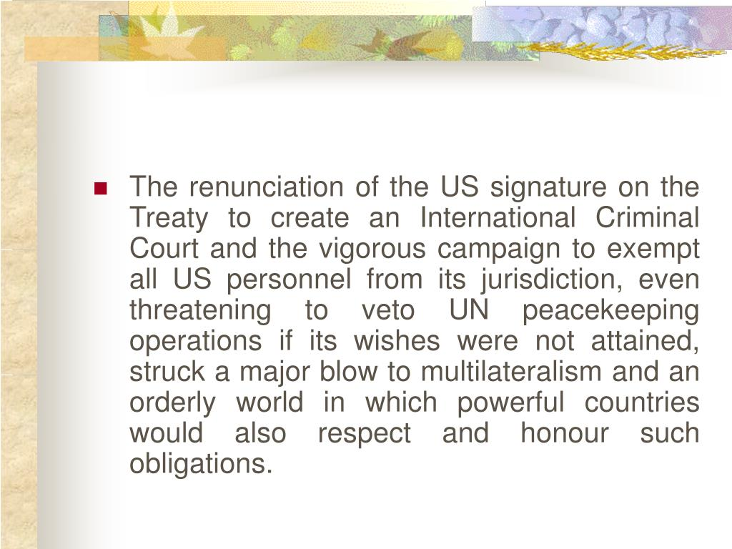 The renunciation of the US signature on the Treaty to create an International Criminal Court and the vigorous campaign to exempt all US personnel from its jurisdiction, even threatening to veto UN peacekeeping operations if its wishes were not attained, struck a major blow to multilateralism and an orderly world in which powerful countries would also respect and honour such obligations.