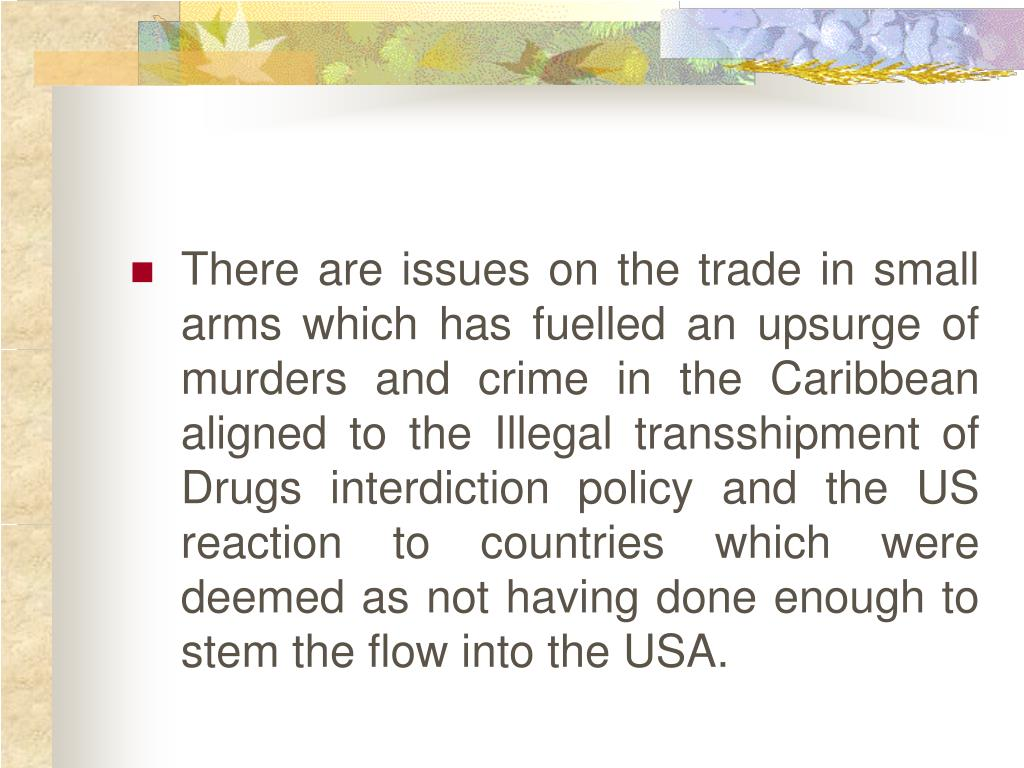 There are issues on the trade in small arms which has fuelled an upsurge of murders and crime in the Caribbean aligned to the Illegal transshipment of Drugs interdiction policy and the US reaction to countries which were deemed as not having done enough to stem the flow into the USA.