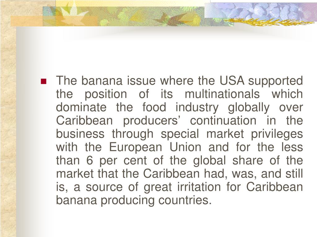 The banana issue where the USA supported the position of its multinationals which dominate the food industry globally over Caribbean producers' continuation in the business through special market privileges with the European Union and for the less than 6 per cent of the global share of the market that the Caribbean had, was, and still is, a source of great irritation for Caribbean banana producing countries.