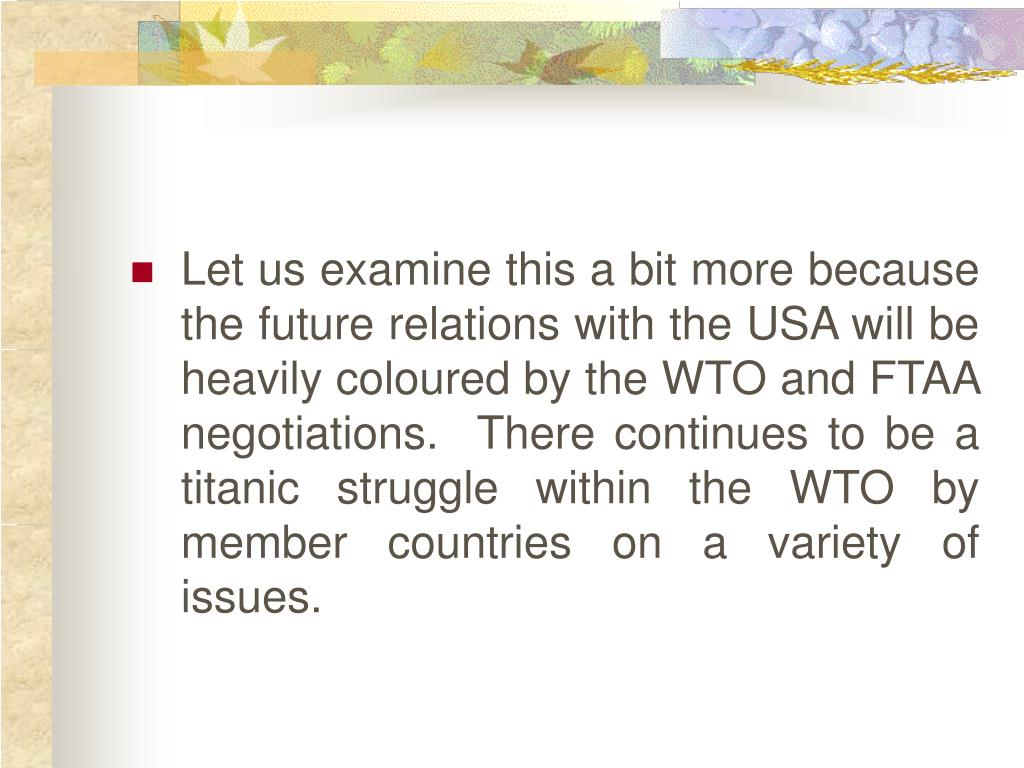 Let us examine this a bit more because the future relations with the USA will be heavily coloured by the WTO and FTAA negotiations.  There continues to be a titanic struggle within the WTO by member countries on a variety of issues.