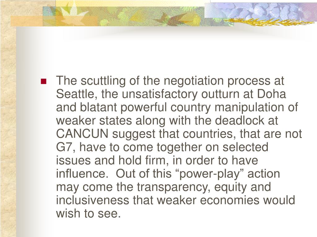 "The scuttling of the negotiation process at Seattle, the unsatisfactory outturn at Doha and blatant powerful country manipulation of weaker states along with the deadlock at CANCUN suggest that countries, that are not G7, have to come together on selected issues and hold firm, in order to have influence.  Out of this ""power-play"" action may come the transparency, equity and inclusiveness that weaker economies would wish to see."