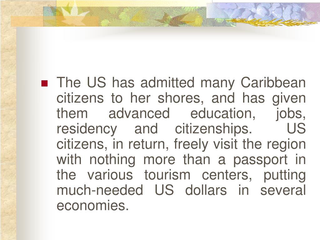 The US has admitted many Caribbean citizens to her shores, and has given them advanced education, jobs, residency and citizenships.  US citizens, in return, freely visit the region with nothing more than a passport in the various tourism centers, putting much-needed US dollars in several economies.