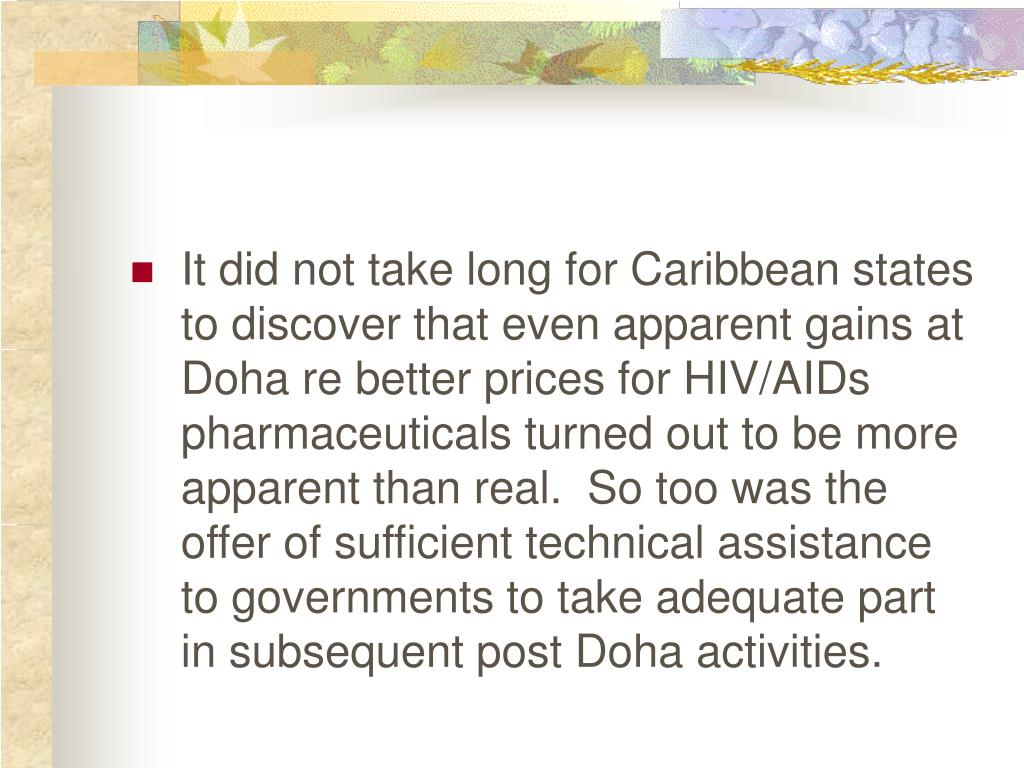 It did not take long for Caribbean states to discover that even apparent gains at Doha re better prices for HIV/AIDs pharmaceuticals turned out to be more apparent than real.  So too was the offer of sufficient technical assistance to governments to take adequate part in subsequent post Doha activities.