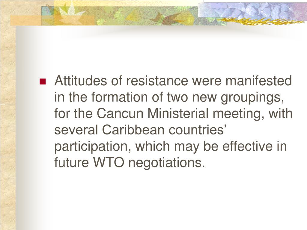 Attitudes of resistance were manifested in the formation of two new groupings, for the Cancun Ministerial meeting, with several Caribbean countries' participation, which may be effective in future WTO negotiations.