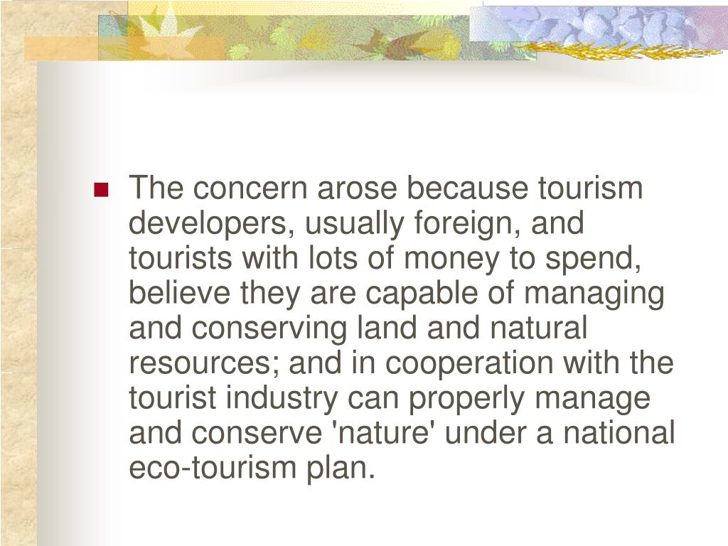 The concern arose because tourism developers, usually foreign, and tourists with lots of money to spend, believe they are capable of managing and conserving land and natural resources; and in cooperation with the tourist industry can properly manage and conserve 'nature' under a national eco-tourism plan.