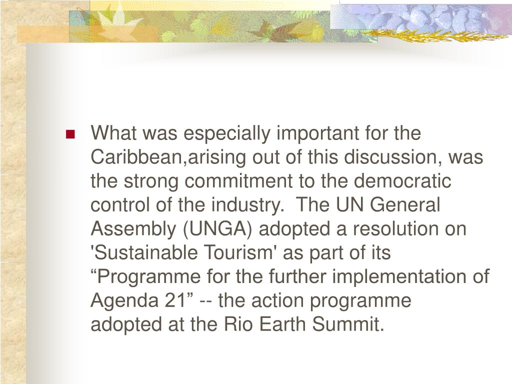 "What was especially important for the Caribbean,arising out of this discussion, was the strong commitment to the democratic control of the industry.  The UN General Assembly (UNGA) adopted a resolution on 'Sustainable Tourism' as part of its ""Programme for the further implementation of Agenda 21"" -- the action programme adopted at the Rio Earth Summit."