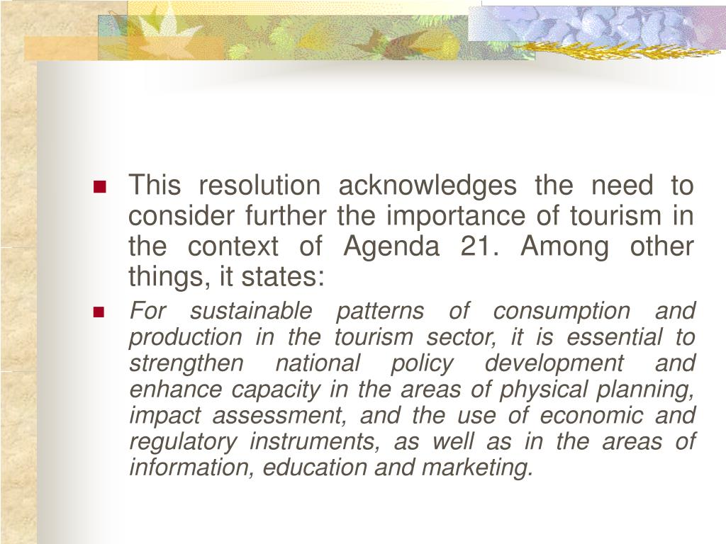 This resolution acknowledges the need to consider further the importance of tourism in the context of Agenda 21. Among other things, it states: