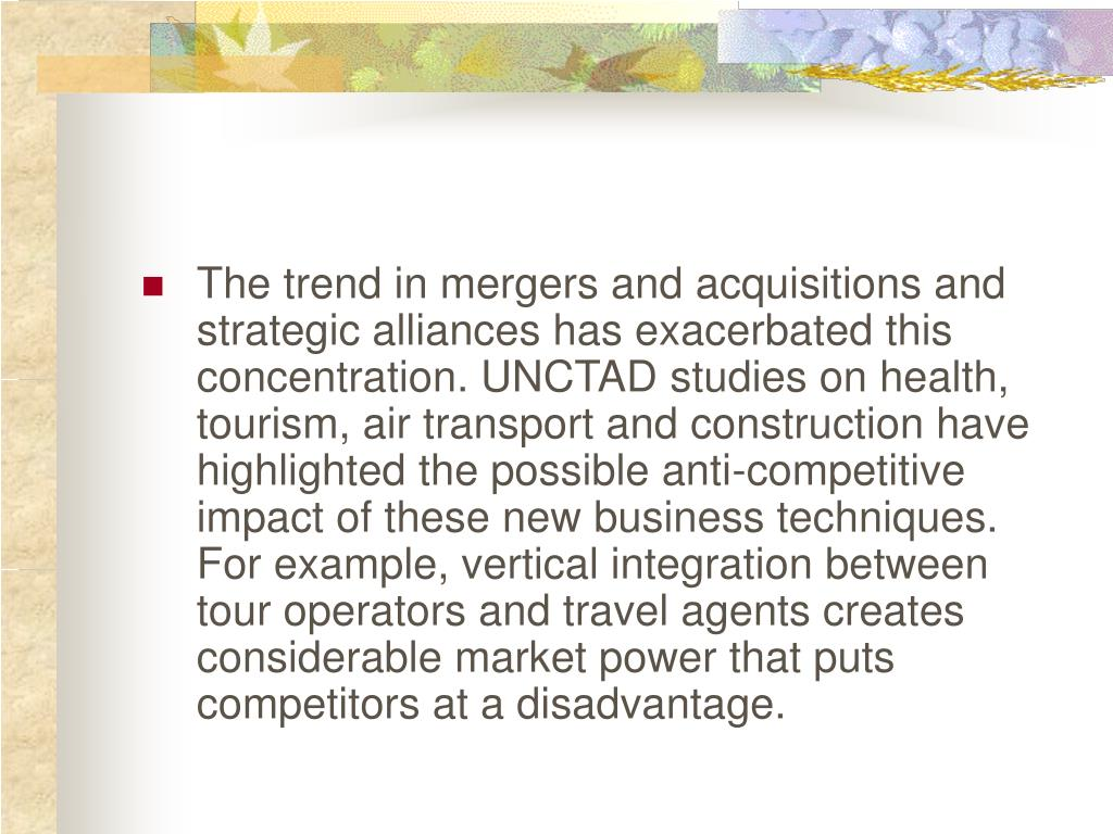 The trend in mergers and acquisitions and strategic alliances has exacerbated this concentration. UNCTAD studies on health, tourism, air transport and construction have highlighted the possible anti-competitive impact of these new business techniques. For example, vertical integration between tour operators and travel agents creates considerable market power that puts competitors at a disadvantage.