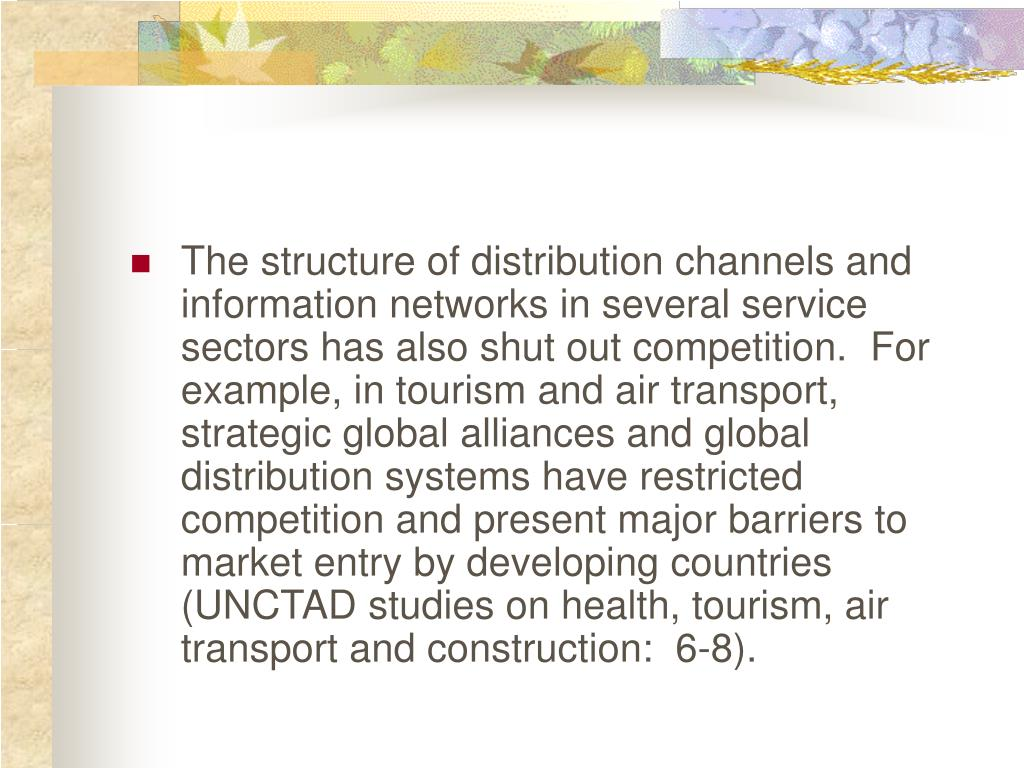 The structure of distribution channels and information networks in several service sectors has also shut out competition.  For example, in tourism and air transport, strategic global alliances and global distribution systems have restricted competition and present major barriers to market entry by developing countries (UNCTAD studies on health, tourism, air transport and construction:  6-8).