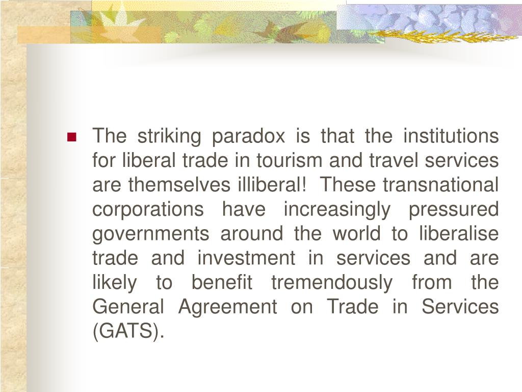 The striking paradox is that the institutions for liberal trade in tourism and travel services are themselves illiberal!  These transnational corporations have increasingly pressured governments around the world to liberalise trade and investment in services and are likely to benefit tremendously from the General Agreement on Trade in Services (GATS).
