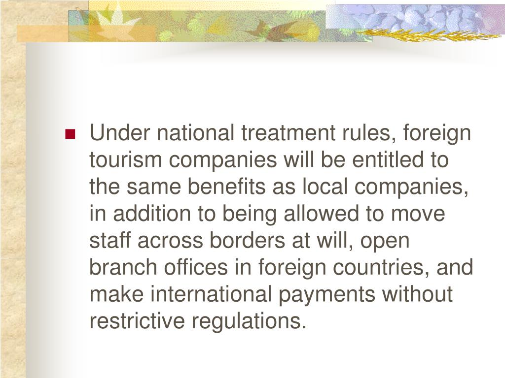 Under national treatment rules, foreign tourism companies will be entitled to the same benefits as local companies, in addition to being allowed to move staff across borders at will, open branch offices in foreign countries, and make international payments without restrictive regulations.
