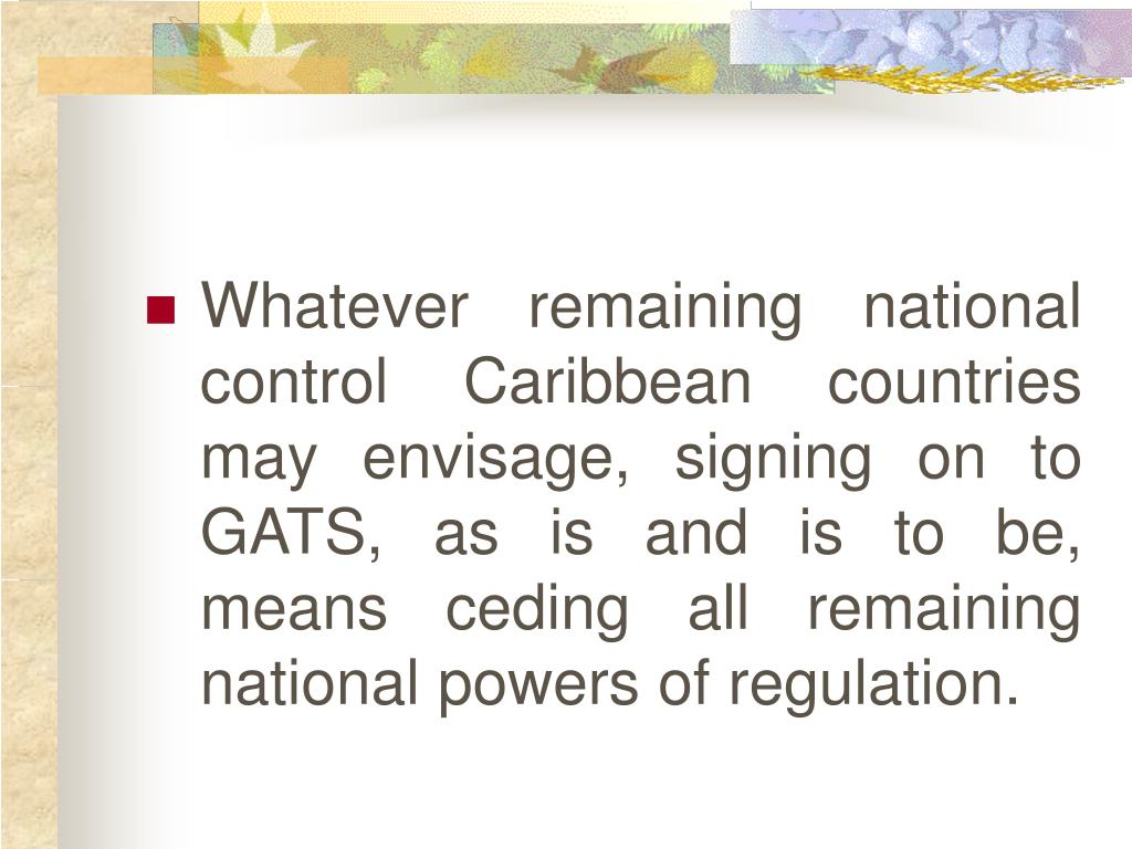Whatever remaining national control Caribbean countries may envisage, signing on to GATS, as is and is to be, means ceding all remaining national powers of regulation.