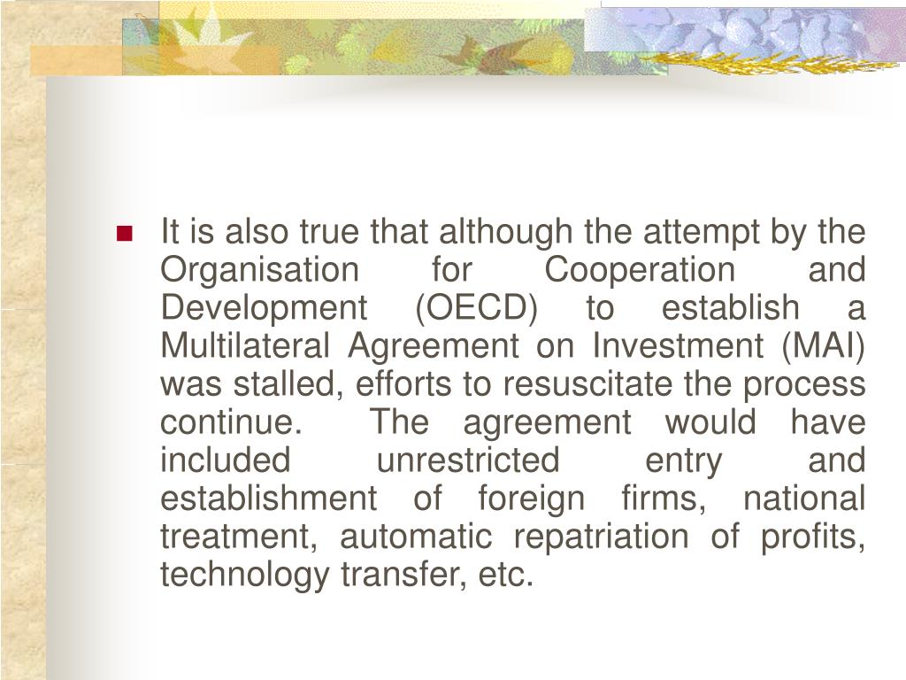 It is also true that although the attempt by the Organisation for Cooperation and Development (OECD) to establish a Multilateral Agreement on Investment (MAI) was stalled, efforts to resuscitate the process continue.  The agreement would have included unrestricted entry and establishment of foreign firms, national treatment, automatic repatriation of profits, technology transfer, etc.