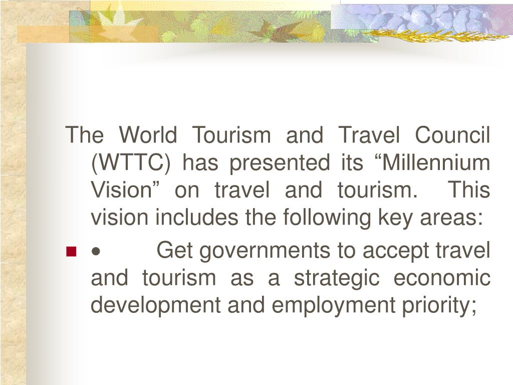 "The World Tourism and Travel Council (WTTC) has presented its ""Millennium Vision"" on travel and tourism.  This vision includes the following key areas:"