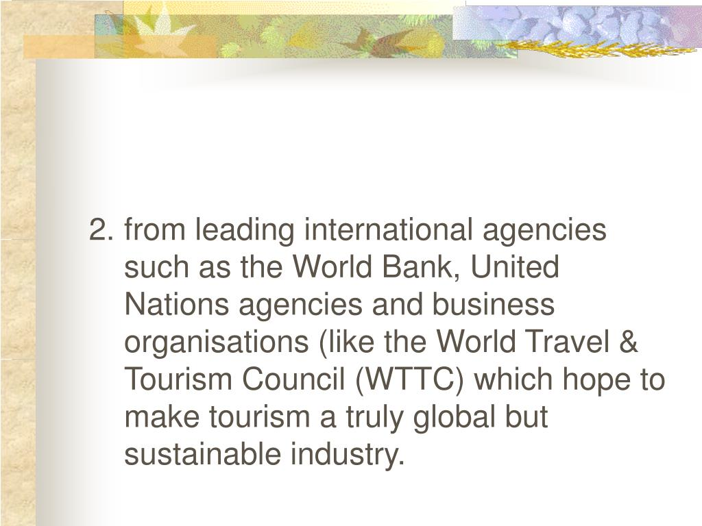 2.	from leading international agencies such as the World Bank, United Nations agencies and business organisations (like the World Travel & Tourism Council (WTTC) which hope to make tourism a truly global but sustainable industry.