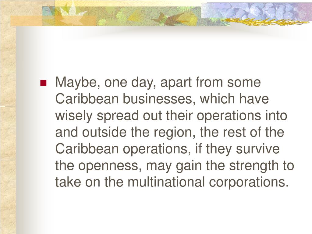 Maybe, one day, apart from some Caribbean businesses, which have wisely spread out their operations into and outside the region, the rest of the Caribbean operations, if they survive the openness, may gain the strength to take on the multinational corporations.