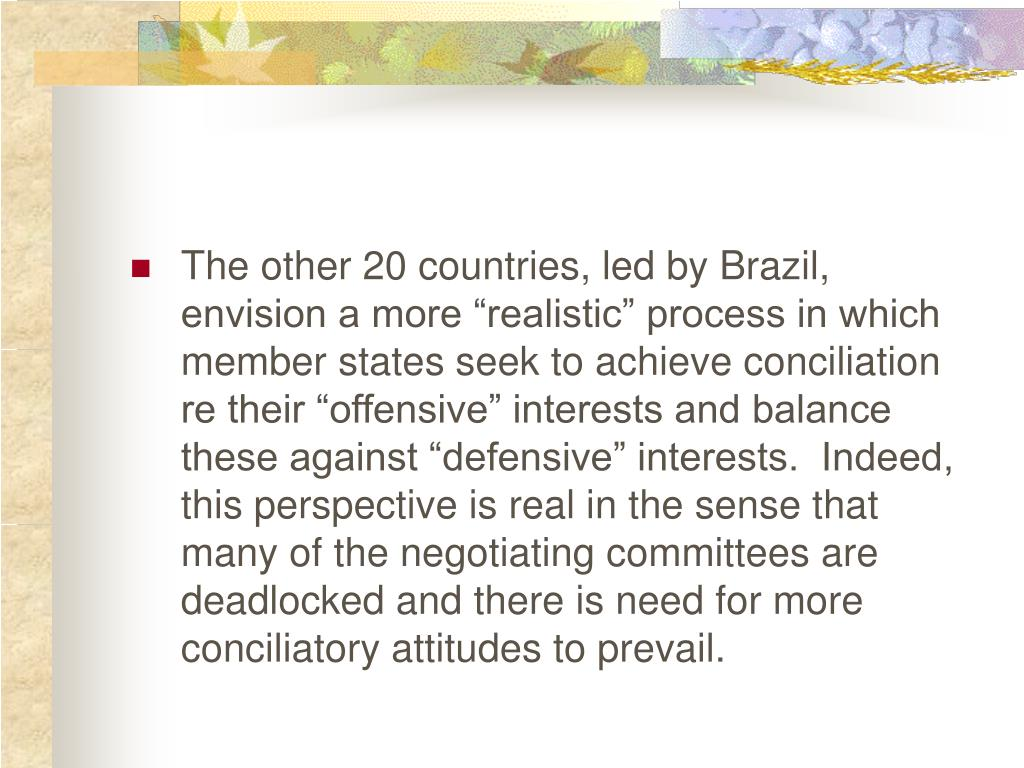 "The other 20 countries, led by Brazil, envision a more ""realistic"" process in which member states seek to achieve conciliation re their ""offensive"" interests and balance these against ""defensive"" interests.  Indeed, this perspective is real in the sense that many of the negotiating committees are deadlocked and there is need for more conciliatory attitudes to prevail."