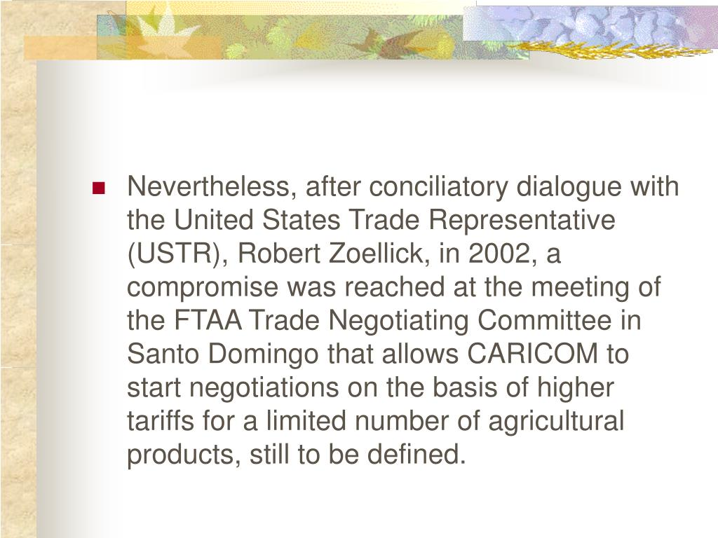 Nevertheless, after conciliatory dialogue with the United States Trade Representative (USTR), Robert Zoellick, in 2002, a compromise was reached at the meeting of the FTAA Trade Negotiating Committee in Santo Domingo that allows CARICOM to start negotiations on the basis of higher tariffs for a limited number of agricultural products, still to be defined.