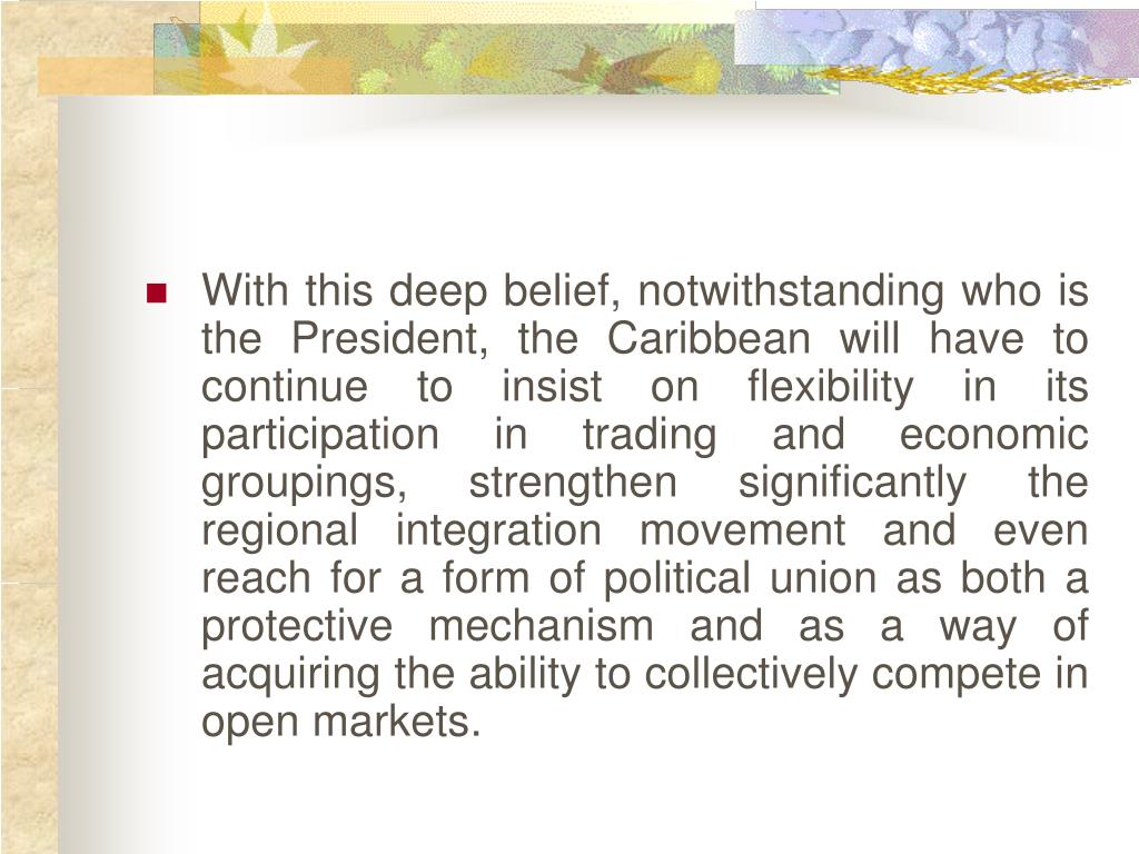 With this deep belief, notwithstanding who is the President, the Caribbean will have to continue to insist on flexibility in its participation in trading and economic groupings, strengthen significantly the regional integration movement and even reach for a form of political union as both a protective mechanism and as a way of acquiring the ability to collectively compete in open markets.