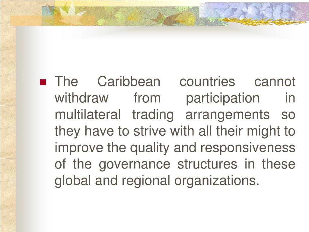 The Caribbean countries cannot withdraw from participation in multilateral trading arrangements so they have to strive with all their might to improve the quality and responsiveness of the governance structures in these global and regional organizations.