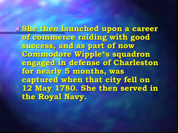 She then launched upon a career of commerce raiding with good success, and as part of now Commodore Wipple*s squadron engaged in defense of Charleston for nearly 5 months, was captured when that city fell on 12 May 1780. She then served in the Royal Navy.