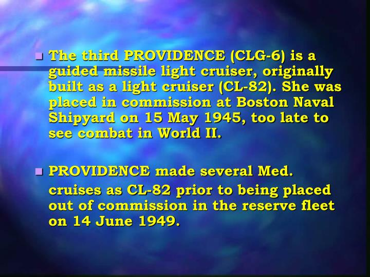The third PROVIDENCE (CLG-6) is a guided missile light cruiser, originally built as a light cruiser (CL-82). She was placed in commission at Boston Naval Shipyard on 15 May 1945, too late to see combat in World II.