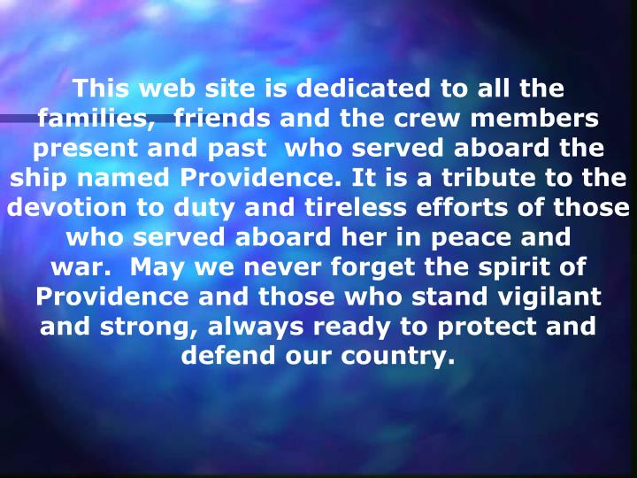 This web site is dedicated to all the families, friends and the crew members present and past who served aboard the ship named Providence. It is a tribute to the devotion to duty and tireless efforts of those who served aboard her in peace and war. May we never forget the spirit of Providence and those who stand vigilant and strong, always ready to protect and defend our country.