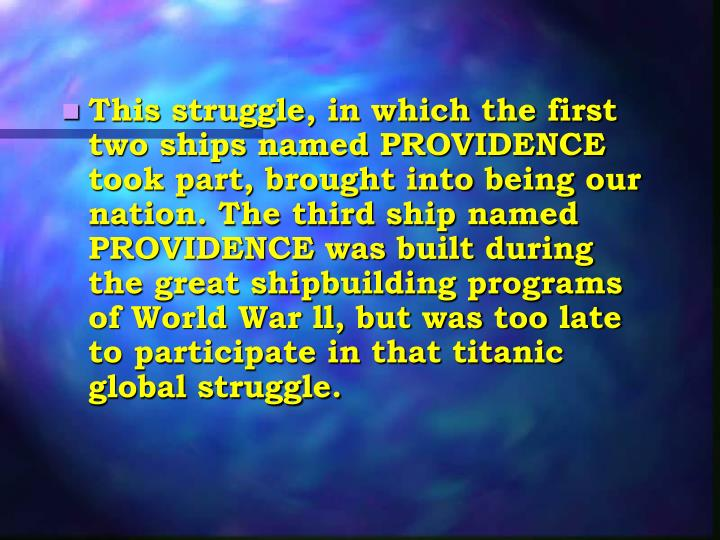 This struggle, in which the first two ships named PROVIDENCE took part, brought into being our nation. The third ship named PROVIDENCE was built during the great shipbuilding programs of World War ll, but was too late to participate in that titanic global struggle.