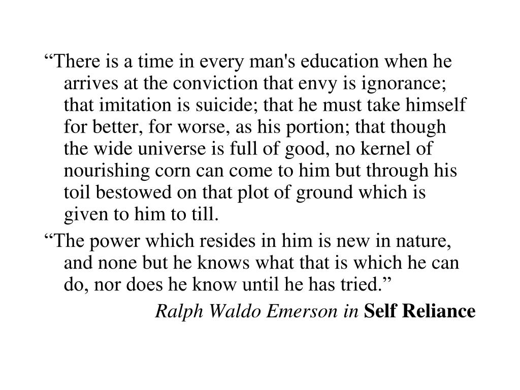 """There is a time in every man's education when he arrives at the conviction that envy is ignorance; that imitation is suicide; that he must take himself for better, for worse, as his portion; that though the wide universe is full of good, no kernel of nourishing corn can come to him but through his toil bestowed on that plot of ground which is given to him to till."
