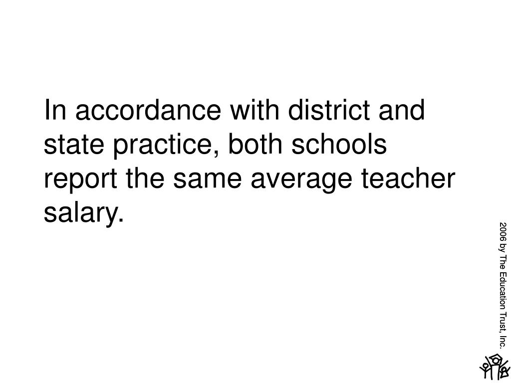 In accordance with district and state practice, both schools report the same average teacher salary.
