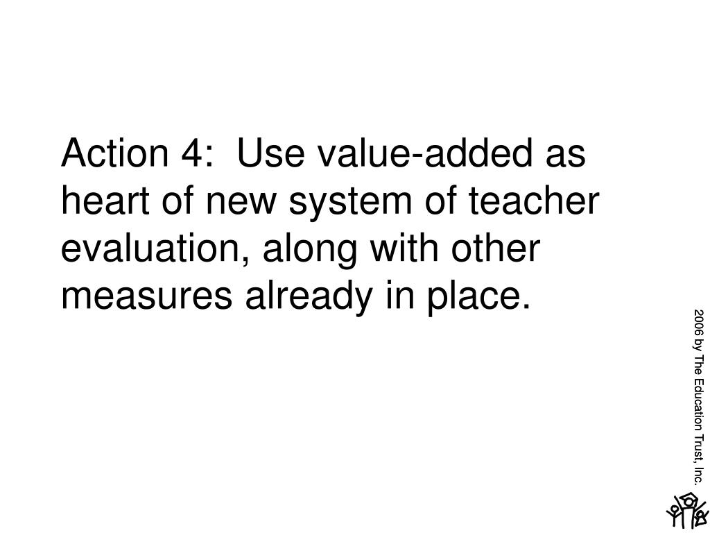 Action 4:  Use value-added as heart of new system of teacher evaluation, along with other measures already in place.