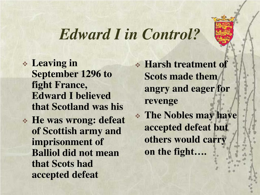 Leaving in September 1296 to fight France,  Edward I believed that Scotland was his