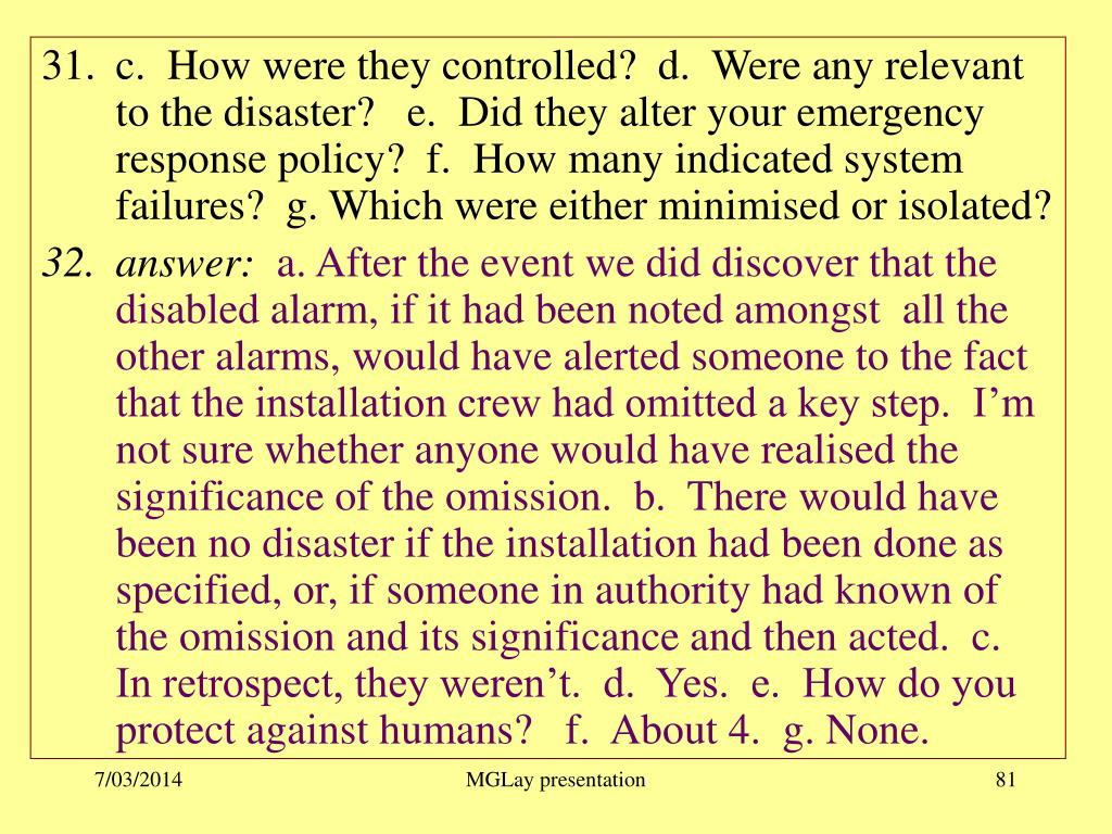 c.  How were they controlled?  d.  Were any relevant to the disaster?   e.  Did they alter your emergency response policy?  f.  How many indicated system failures?  g. Which were either minimised or isolated?
