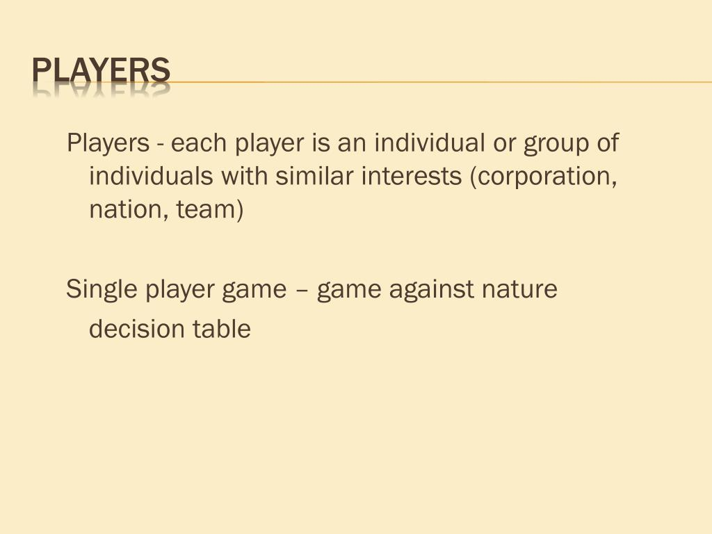 Players - each player is an individual or group of individuals with similar interests (corporation, nation, team)