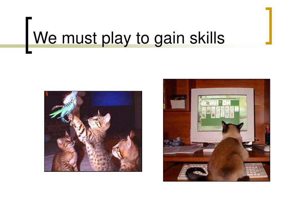 We must play to gain skills