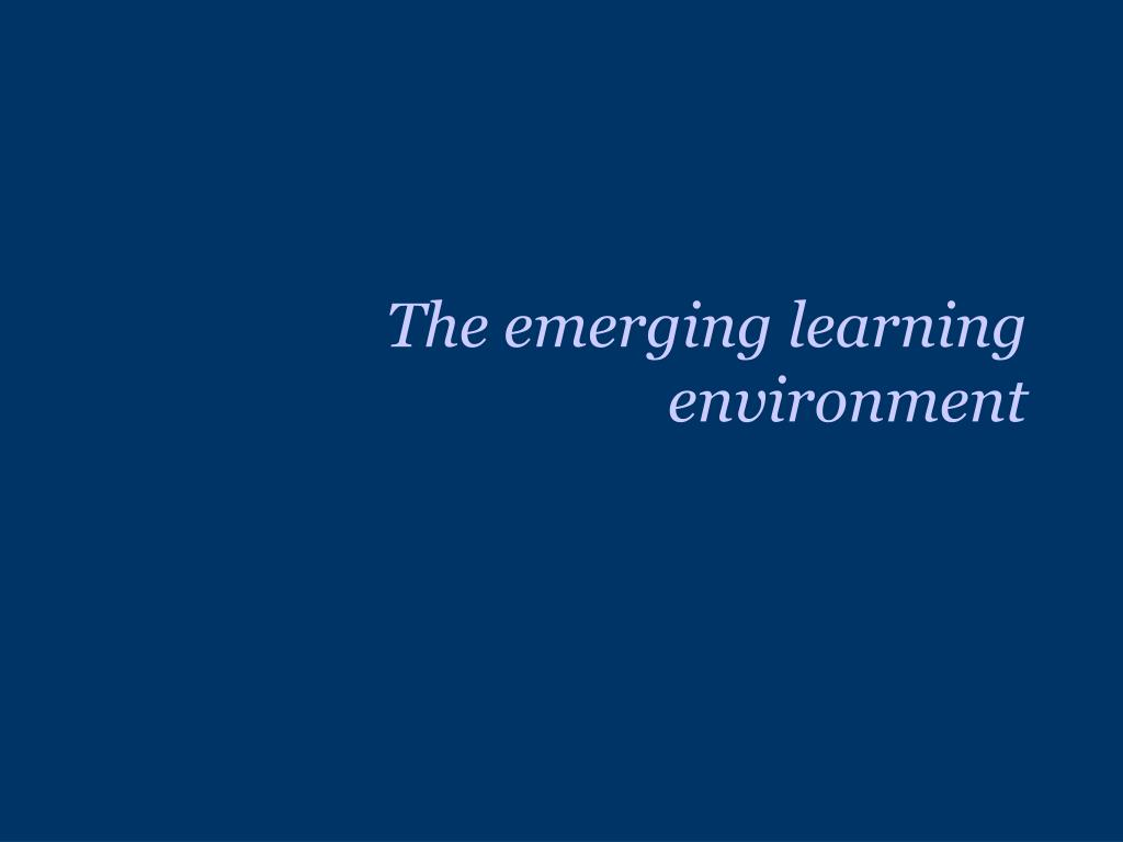 The emerging learning environment