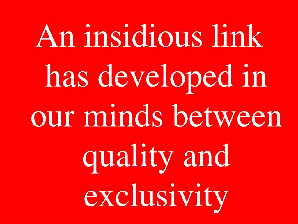 An insidious link has developed in our minds between quality and exclusivity