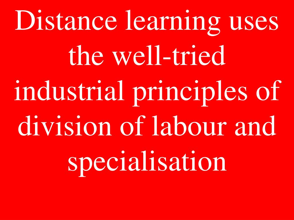 Distance learning uses the well-tried industrial principles of division of labour and specialisation
